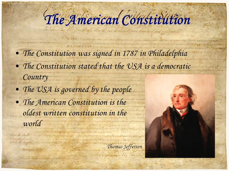 The American Constitution The Constitution was signed in 1787 in Philadelphia The Constitution stated that the USA is a democratic Country The USA is governed by the people The American Constitution is the oldest written constitution in the world Thomas Jefferson