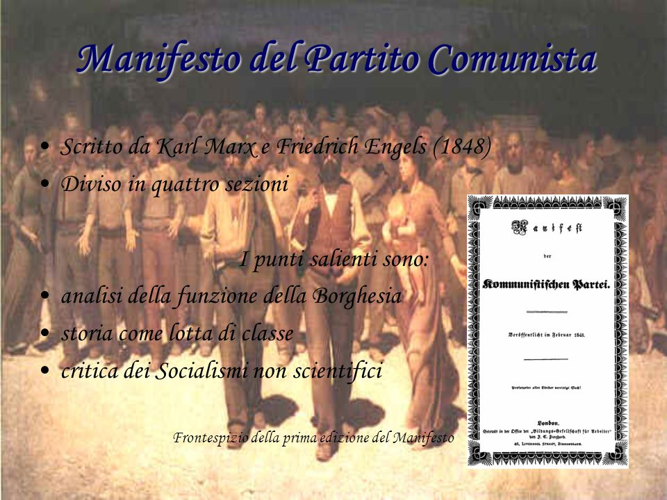 Manifesto del Partito Comunista Scritto da Karl Marx e Friedrich Engels (1848) Diviso in quattro sezioni I punti salienti sono: analisi della funzione della Borghesia storia come lotta di classe critica dei Socialismi non scientifici Frontespizio della prima edizione del Manifesto