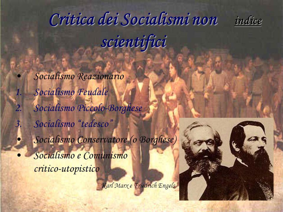 Critica dei Socialismi non scientifici Socialismo Reazionario 1.Socialismo Feudale 2.Socialismo Piccolo-Borghese 3.Socialismo tedesco Socialismo Conservatore (o Borghese) Socialismo e Comunismo critico-utopistico Karl Marx e Friedrich Engels indice
