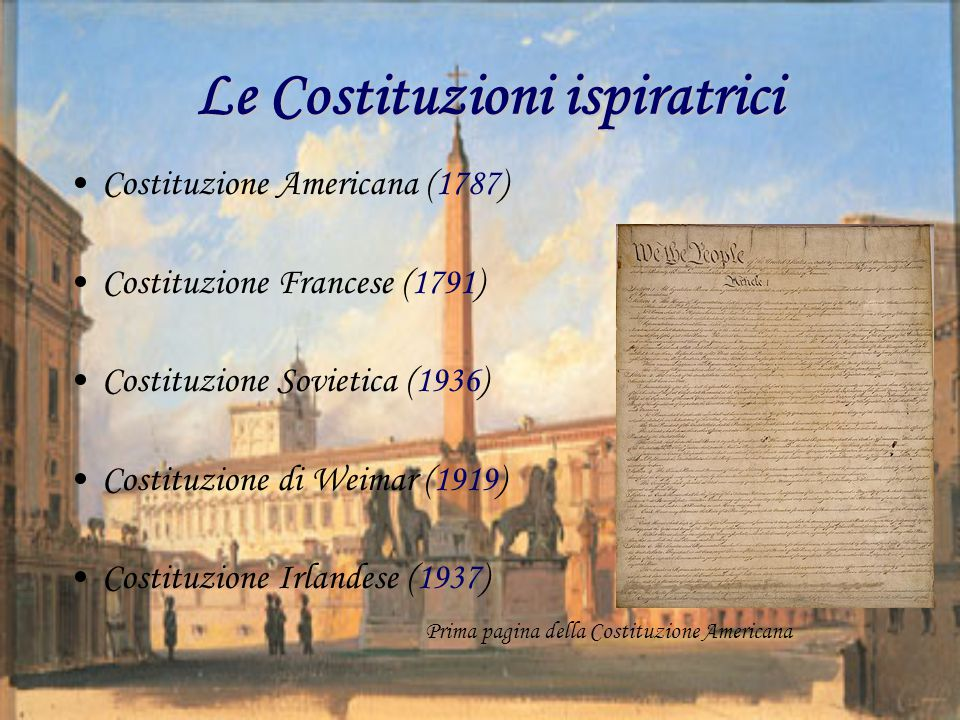 Le Costituzioni ispiratrici Costituzione Americana (1787) Costituzione Francese (1791) Costituzione Sovietica (1936) Costituzione di Weimar (1919) Costituzione Irlandese (1937) Prima pagina della Costituzione Americana
