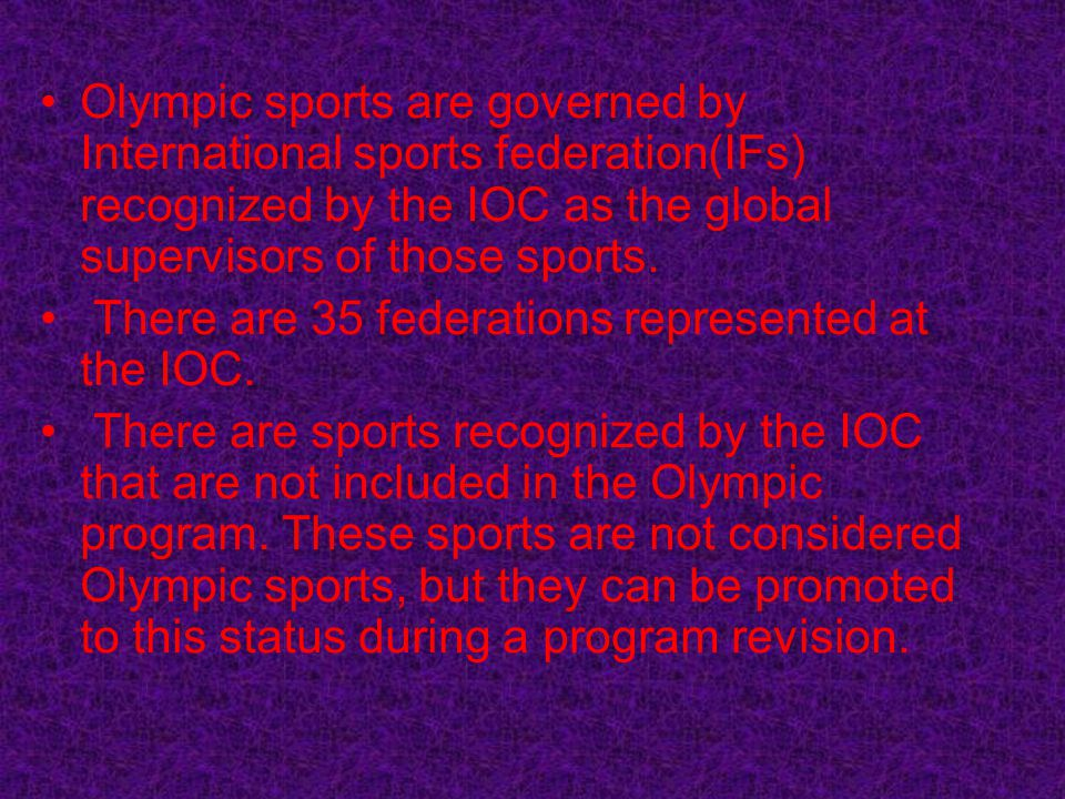 Olympic sports are governed by International sports federation(IFs) recognized by the IOC as the global supervisors of those sports. There are 35 fede