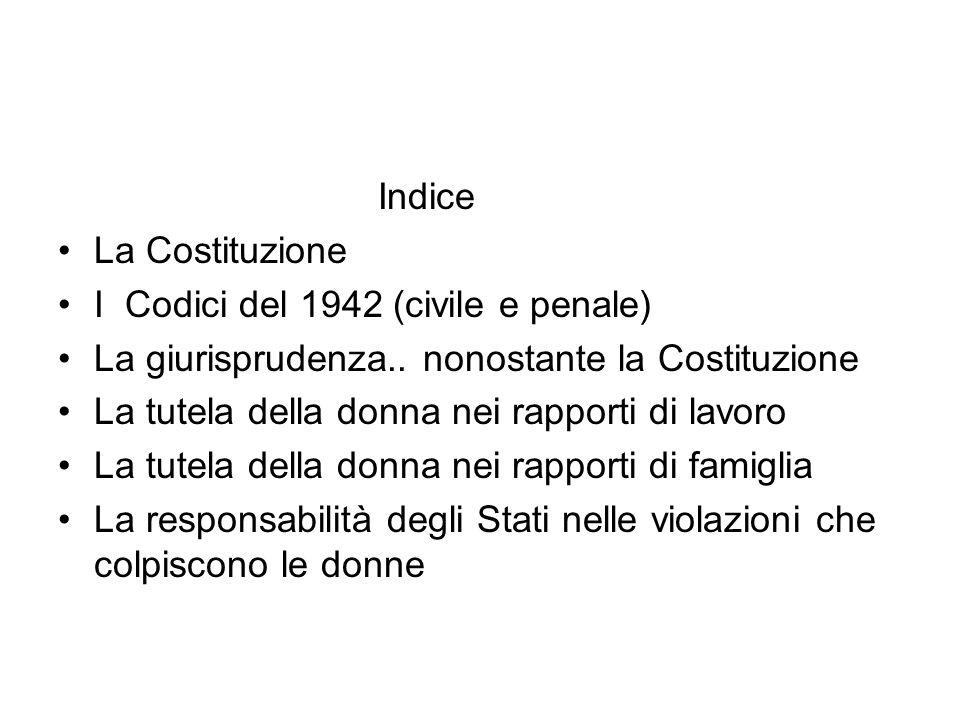 Indice La Costituzione I Codici del 1942 (civile e penale) La giurisprudenza.. nonostante la Costituzione La tutela della donna nei rapporti di lavoro
