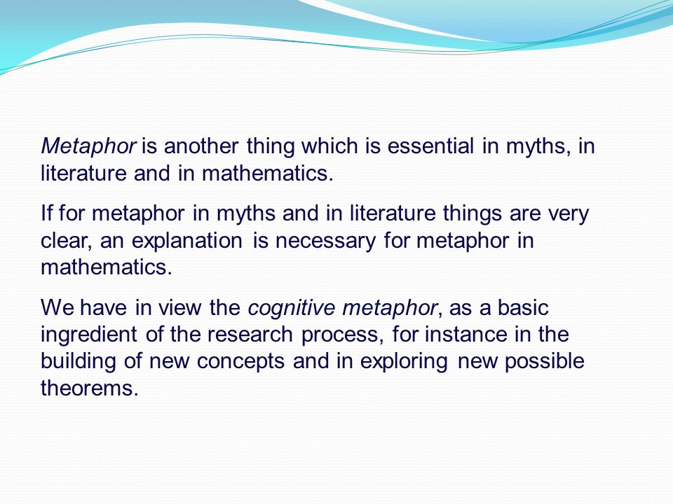 Metaphor is another thing which is essential in myths, in literature and in mathematics. If for metaphor in myths and in literature things are very cl