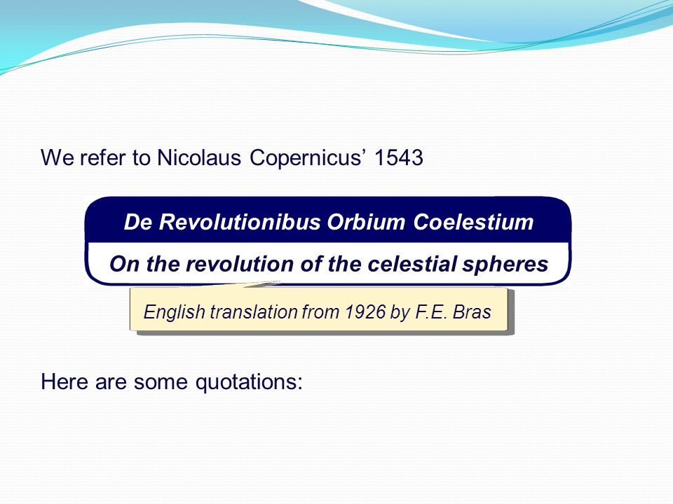 We refer to Nicolaus Copernicus' 1543 On the revolution of the celestial spheres De Revolutionibus Orbium Coelestium Here are some quotations: English translation from 1926 by F.E.