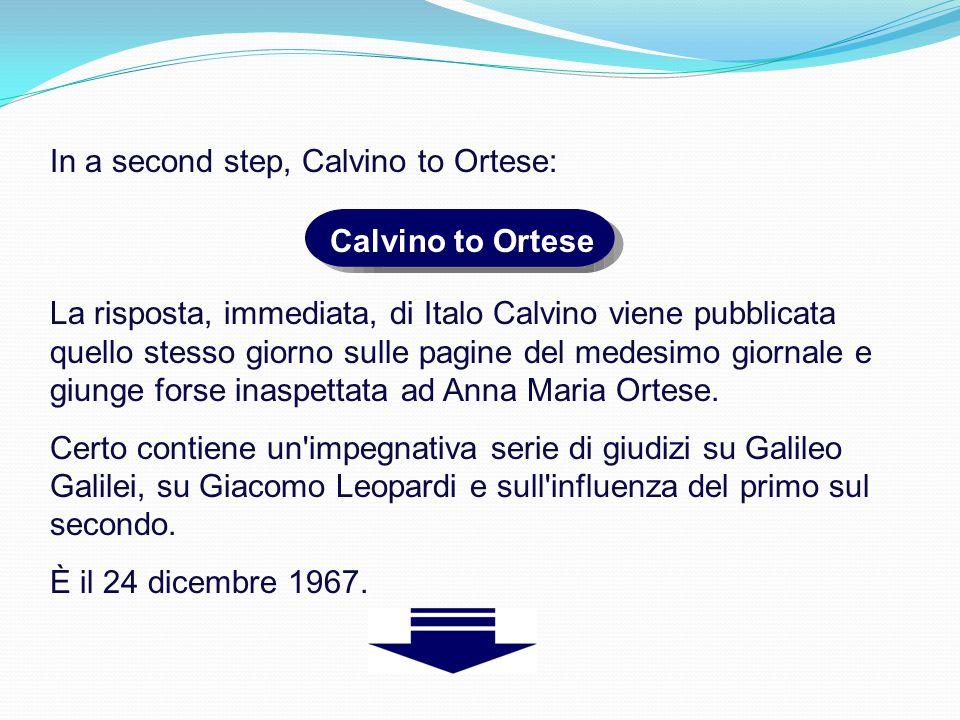 In a second step, Calvino to Ortese: Calvino to Ortese La risposta, immediata, di Italo Calvino viene pubblicata quello stesso giorno sulle pagine del medesimo giornale e giunge forse inaspettata ad Anna Maria Ortese.