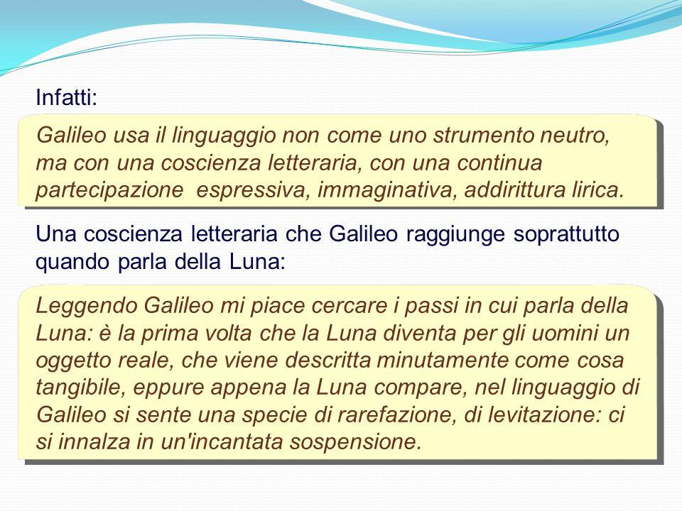Galileo usa il linguaggio non come uno strumento neutro, ma con una coscienza letteraria, con una continua partecipazione espressiva, immaginativa, addirittura lirica.