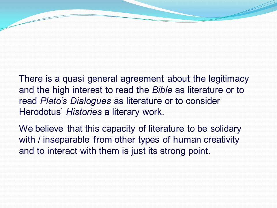 There is a quasi general agreement about the legitimacy and the high interest to read the Bible as literature or to read Plato's Dialogues as literatu