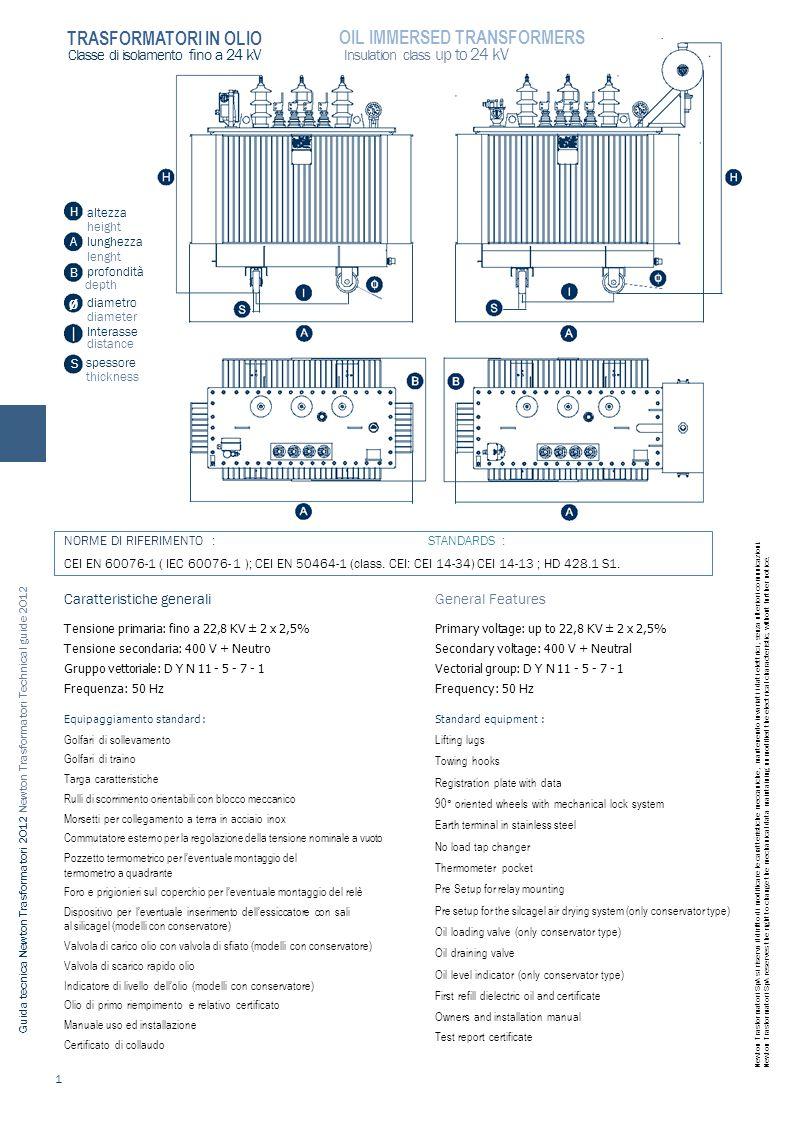 Guida tecnica Newton Trasformatori 2012 Newton Trasformatori Technical guide 2012 Classe di isolamento fino a 24 kV altezza height lunghezza lenght profondità depth Interasse distance spessore thickness S Ø Insulation class up to 24 kV Caratteristiche generali Tensione primaria: fino a 22,8 KV ± 2 x 2,5% Tensione secondaria: 400 V + Neutro Gruppo vettoriale: D Y N 11 - 5 - 7 - 1 Frequenza: 50 Hz Equipaggiamento standard : Golfari di sollevamento Golfari di traino Targa caratteristiche Rulli di scorrimento orientabili con blocco meccanico Morsetti per collegamento a terra in acciaio inox Commutatore esterno per la regolazione della tensione nominale a vuoto Pozzetto termometrico per l'eventuale montaggio del termometro a quadrante Foro e prigionieri sul coperchio per l'eventuale montaggio del relè Dispositivo per l'eventuale inserimento dell'essiccatore con sali al silicagel (modelli con conservatore) Valvola di carico olio con valvola di sfiato (modelli con conservatore) Valvola di scarico rapido olio Indicatore di livello dell'olio (modelli con conservatore) Olio di primo riempimento e relativo certificato Manuale uso ed installazione Certificato di collaudo General Features Primary voltage: up to 22,8 KV ± 2 x 2,5% Secondary voltage: 400 V + Neutral Vectorial group: D Y N 11 - 5 - 7 - 1 Frequency: 50 Hz Standard equipment : Lifting lugs Towing hooks Registration plate with data 90° oriented wheels with mechanical lock system Earth terminal in stainless steel No load tap changer Thermometer pocket Pre Setup for relay mounting Pre setup for the silcagel air drying system (only conservator type) Oil loading valve (only conservator type) Oil draining valve Oil level indicator (only conservator type) First refill dielectric oil and certificate Owners and installation manual Test report certificate 1 NORME DI RIFERIMENTO : STANDARDS : CEI EN 60076-1 ( IEC 60076- 1 ); CEI EN 50464-1 (class.