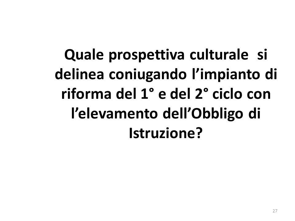 Quale prospettiva culturale si delinea coniugando l'impianto di riforma del 1° e del 2° ciclo con l'elevamento dell'Obbligo di Istruzione? 27