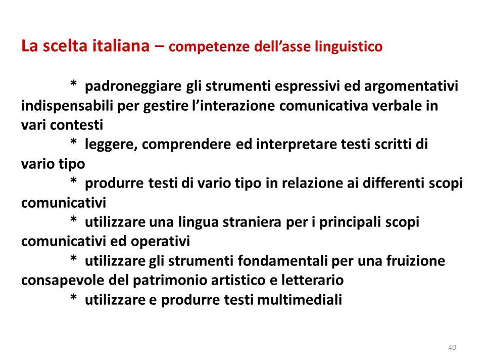 40 La scelta italiana – competenze dell'asse linguistico * padroneggiare gli strumenti espressivi ed argomentativi indispensabili per gestire l'intera