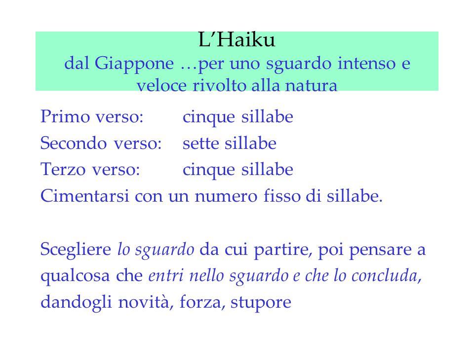 L'Haiku dal Giappone …per uno sguardo intenso e veloce rivolto alla natura Primo verso: cinque sillabe Secondo verso: sette sillabe Terzo verso: cinque sillabe Cimentarsi con un numero fisso di sillabe.