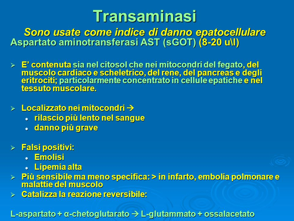 Transaminasi Sono usate come indice di danno epatocellulare Aspartato aminotransferasi AST (sGOT) (8-20 u\l)  E' contenuta sia nel citosol che nei mi