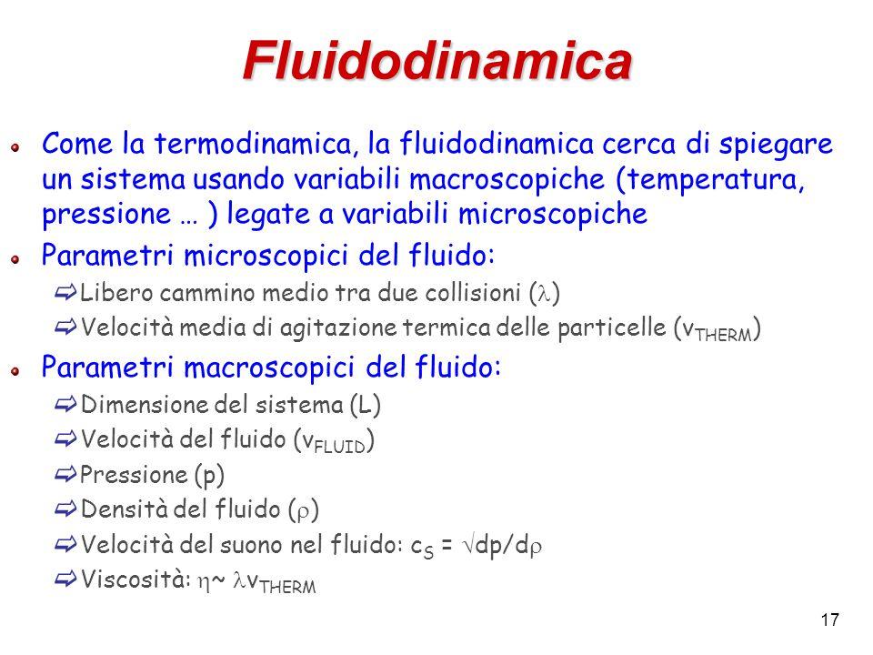 17 Fluidodinamica Come la termodinamica, la fluidodinamica cerca di spiegare un sistema usando variabili macroscopiche (temperatura, pressione … ) legate a variabili microscopiche Parametri microscopici del fluido:  Libero cammino medio tra due collisioni ( )  Velocità media di agitazione termica delle particelle (v THERM ) Parametri macroscopici del fluido:  Dimensione del sistema (L)  Velocità del fluido (v FLUID )  Pressione (p)  Densità del fluido (  )  Velocità del suono nel fluido: c S =  dp/d   Viscosità:  ~ v THERM