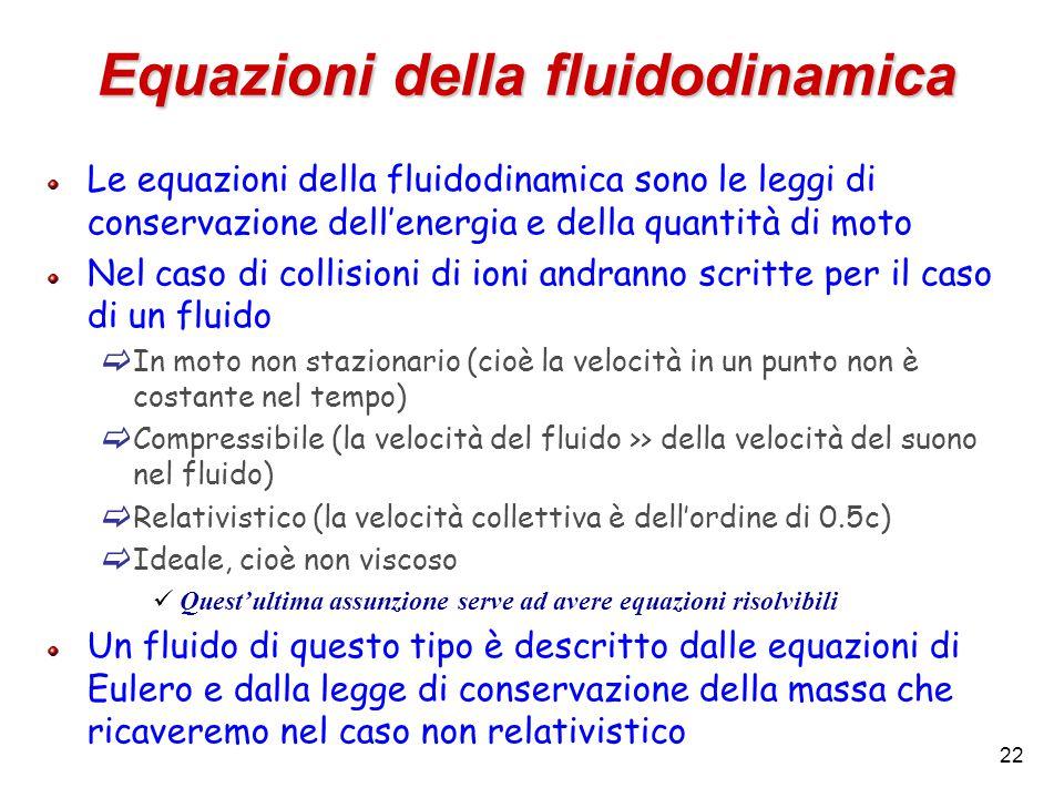 22 Equazioni della fluidodinamica Le equazioni della fluidodinamica sono le leggi di conservazione dell'energia e della quantità di moto Nel caso di collisioni di ioni andranno scritte per il caso di un fluido  In moto non stazionario (cioè la velocità in un punto non è costante nel tempo)  Compressibile (la velocità del fluido >> della velocità del suono nel fluido)  Relativistico (la velocità collettiva è dell'ordine di 0.5c)  Ideale, cioè non viscoso Quest'ultima assunzione serve ad avere equazioni risolvibili Un fluido di questo tipo è descritto dalle equazioni di Eulero e dalla legge di conservazione della massa che ricaveremo nel caso non relativistico