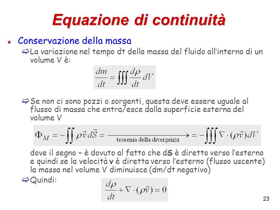 23 Equazione di continuità Conservazione della massa  La variazione nel tempo dt della massa del fluido all'interno di un volume V è:  Se non ci sono pozzi o sorgenti, questa deve essere uguale al flusso di massa che entra/esce dalla superficie esterna del volume V dove il segno – è dovuto al fatto che dS è diretto verso l'esterno e quindi se la velocità v è diretta verso l'esterno (flusso uscente) la massa nel volume V diminuisce (dm/dt negativo)  Quindi: