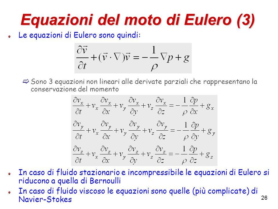26 Equazioni del moto di Eulero (3) Le equazioni di Eulero sono quindi:  Sono 3 equazioni non lineari alle derivate parziali che rappresentano la conservazione del momento In caso di fluido stazionario e incompressibile le equazioni di Eulero si riducono a quella di Bernoulli In caso di fluido viscoso le equazioni sono quelle (più complicate) di Navier-Stokes