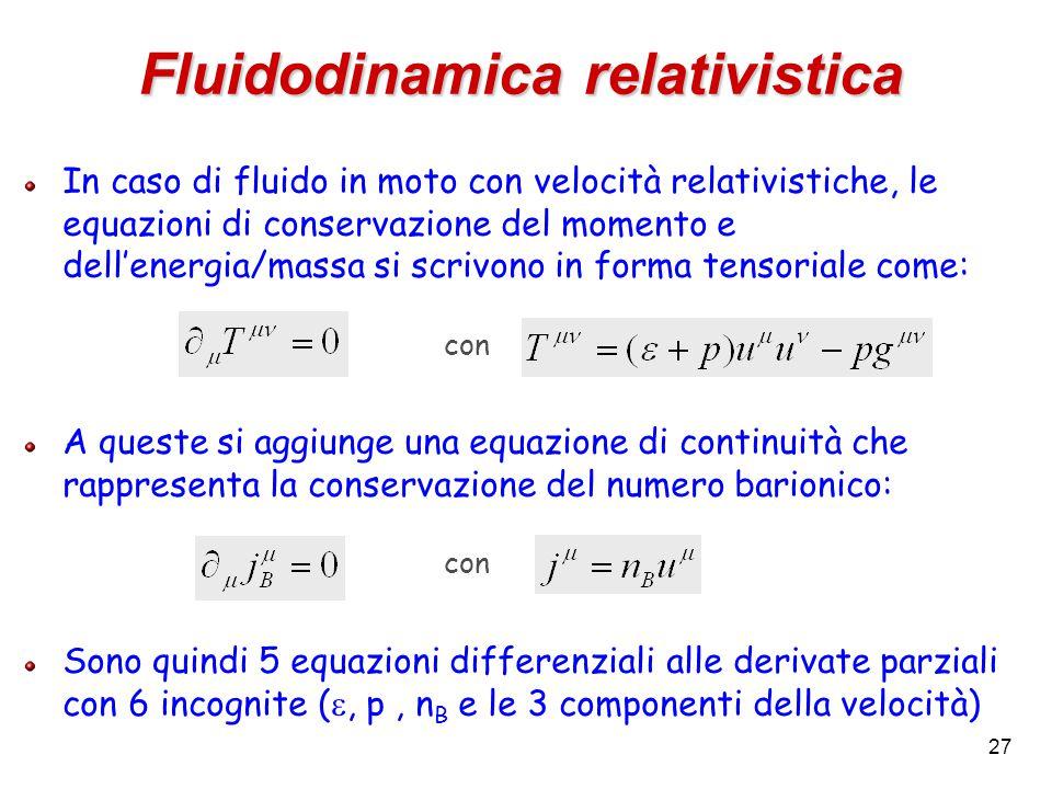 27 Fluidodinamica relativistica In caso di fluido in moto con velocità relativistiche, le equazioni di conservazione del momento e dell'energia/massa si scrivono in forma tensoriale come: con A queste si aggiunge una equazione di continuità che rappresenta la conservazione del numero barionico: con Sono quindi 5 equazioni differenziali alle derivate parziali con 6 incognite ( , p, n B e le 3 componenti della velocità)