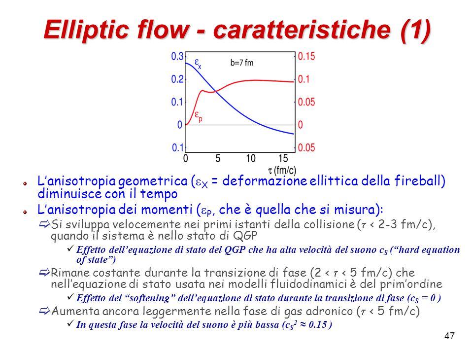 47 Elliptic flow - caratteristiche (1) L'anisotropia geometrica (  X = deformazione ellittica della fireball) diminuisce con il tempo L'anisotropia dei momenti (  P, che è quella che si misura):  Si sviluppa velocemente nei primi istanti della collisione (  < 2-3 fm/c), quando il sistema è nello stato di QGP Effetto dell'equazione di stato del QGP che ha alta velocità del suono c S ( hard equation of state )  Rimane costante durante la transizione di fase (2 <  < 5 fm/c) che nell'equazione di stato usata nei modelli fluidodinamici è del prim'ordine Effetto del softening dell'equazione di stato durante la transizione di fase (c S = 0 )  Aumenta ancora leggermente nella fase di gas adronico (  < 5 fm/c) In questa fase la velocità del suono è più bassa (c S 2 ≈ 0.15 )
