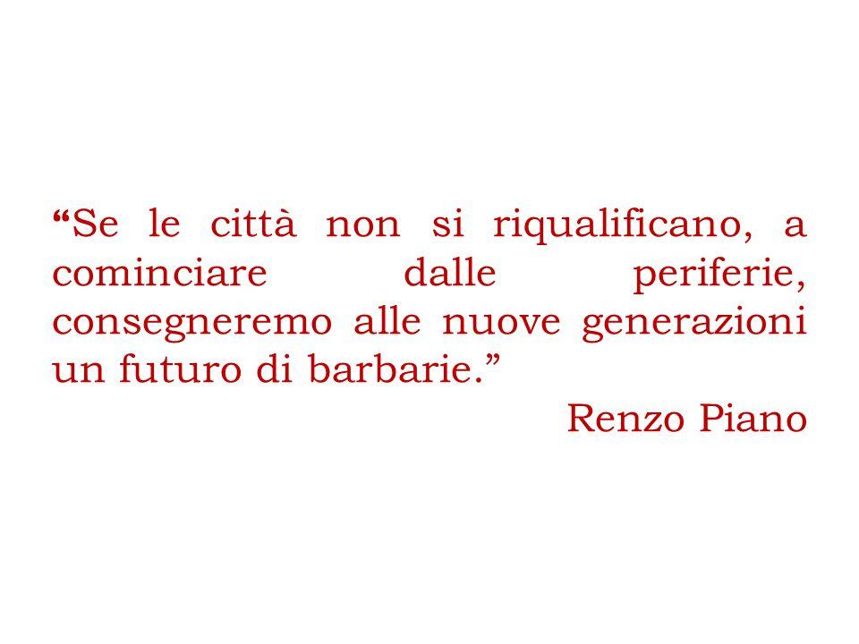 Se le città non si riqualificano, a cominciare dalle periferie, consegneremo alle nuove generazioni un futuro di barbarie. Renzo Piano