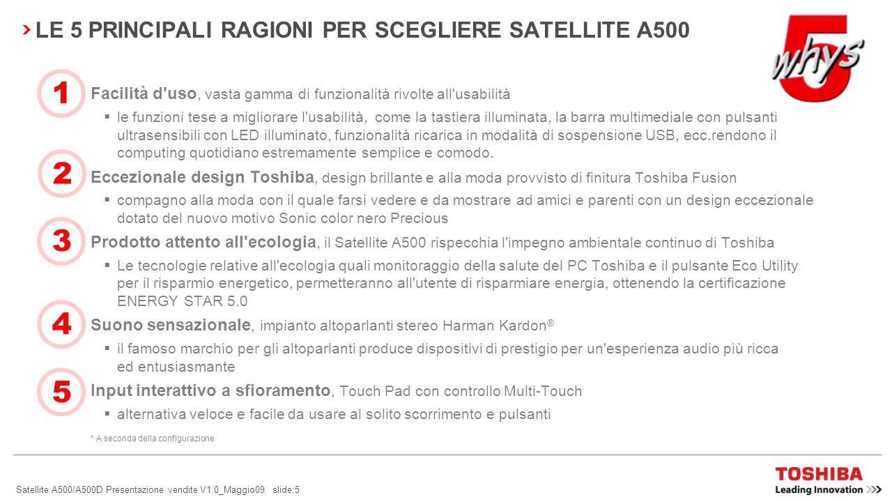 Satellite A500/A500D Presentazione vendite V1.0_Maggio09 slide:4 LA FORMAZIONE B2C Funzionalità multimediali di fascia alta e e giochi I computer portatili giusti con computing per l intrattenimento che garantisce un esperienza di gioco e funzionalità multimediali portatili senza pari.