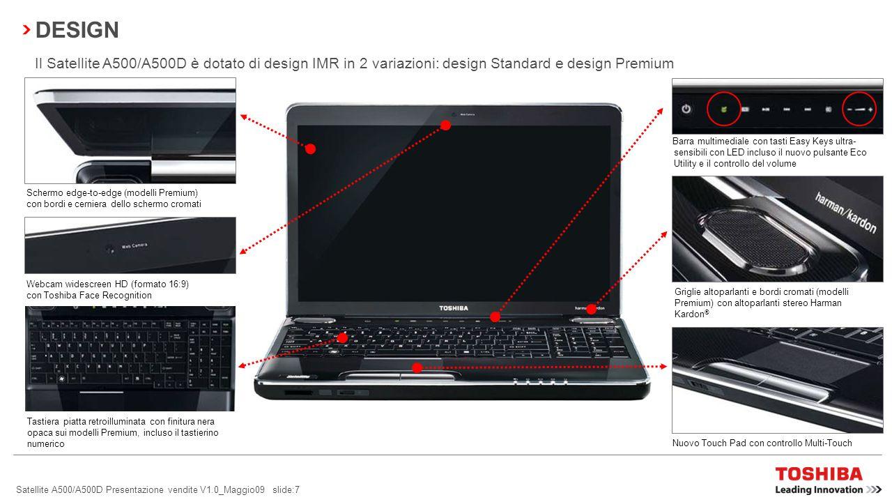 Satellite A500/A500D Presentazione vendite V1.0_Maggio09 slide:17 SCHERMO EDGE-TO-EDGE Tutti i modelli Premium sono dotati di schermo edge-to-edge  lo schermo continuo edge-to-edge, semplicemente straordinario e di prim ordine, da l impressione di uno schermo che non finisce mai  regala una migliore visualizzazione rispetto ai pannelli standard, semplificando la visualizzazione a distanza o la presentazione a gruppi di persone  l involucro uniforme in vetro rende questo schermo resistente e durevole Il Satellite A500/A500D è dotato di schermo Toshiba TruBrite ® HD da 16 in formato 16:9 con risoluzione di 1.366 x 768 e luminosità di 200 cd/m².