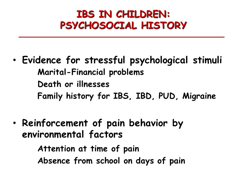 IBS IN CHILDREN: PSYCHOSOCIAL HISTORY Evidence for stressful psychological stimuli Marital-Financial problems Death or illnesses Family history for IBS, IBD, PUD, Migraine Reinforcement of pain behavior by environmental factors Attention at time of pain Absence from school on days of pain