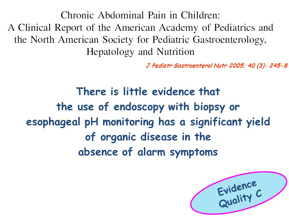 There is little evidence that the use of endoscopy with biopsy or esophageal pH monitoring has a significant yield of organic disease in the absence of alarm symptoms J Pediatr Gastroenterol Nutr 2005; 40 (3): 245-8 Evidence Quality C