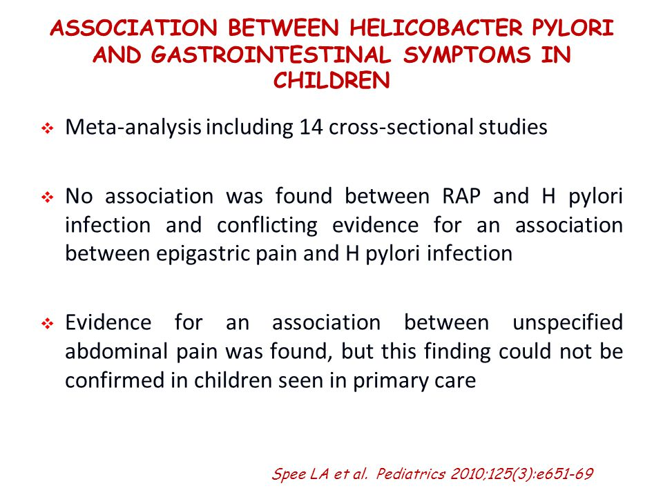ASSOCIATION BETWEEN HELICOBACTER PYLORI AND GASTROINTESTINAL SYMPTOMS IN CHILDREN   Meta-analysis including 14 cross-sectional studies   No association was found between RAP and H pylori infection and conflicting evidence for an association between epigastric pain and H pylori infection   Evidence for an association between unspecified abdominal pain was found, but this finding could not be confirmed in children seen in primary care Spee LA et al.
