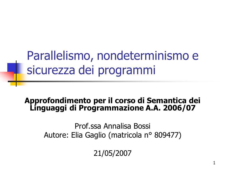 2 Obiettivi e step dell'approfondimento:  Fornire una panoramica sui passi fondamentali che hanno portato alla definizione di linguaggi di programmazione che sfruttino il parallelismo  Definizione di una semantica per i comandi di composizione parallela  Valutazione del nondeterminismo del linguaggio che viene introdotto  Definizione del linguaggio di Dijkstra dei comandi con guardia  Definizione del linguaggio per Processi Comunicanti  CCS (Calculus of Communicating System) di Milner  Presentazione di un framework per definire dei flussi di informazioni sicuri in programmi concorrenti  Definizione di uno schema generale di unwinding e di insiemi di proprietà istanziabili da esso  Istanziazioni delle proprietà precedenti in scenari che prevedono Information Release intenzionali  Definizione di un insieme di tecniche di verifica per proprietà composizionali di noninteference