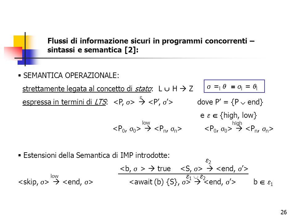 26  SEMANTICA OPERAZIONALE: strettamente legata al concetto di stato: L  H  Z espressa in termini di LTS:  dove P' = {P  end} e   {high, low}    Estensioni della Semantica di IMP introdotte:  true    b   1  = l    l =  l  low high Flussi di informazione sicuri in programmi concorrenti – sintassi e semantica [2]: low 22 1  21  2