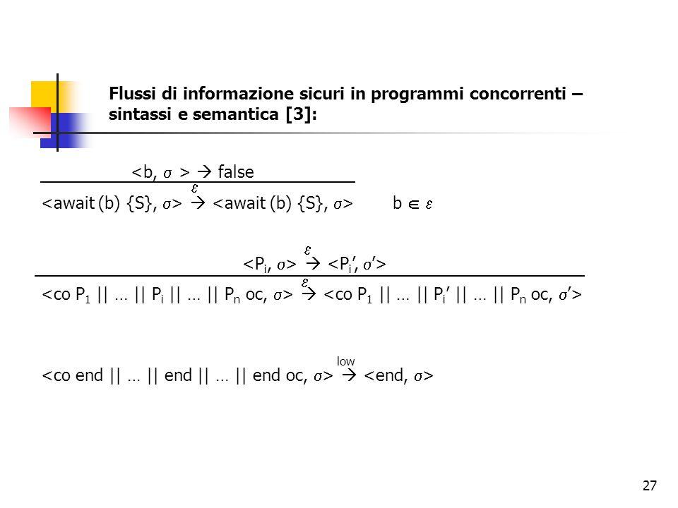 27 Flussi di informazione sicuri in programmi concorrenti – sintassi e semantica [3]:  false  b       low