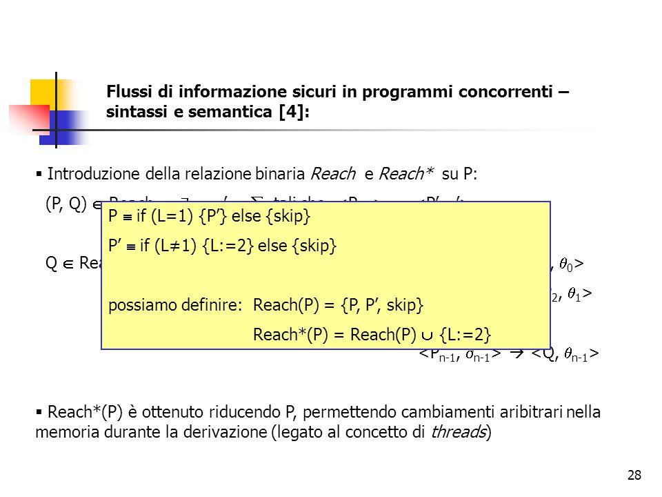 28  Introduzione della relazione binaria Reach e Reach* su P: (P, Q)  Reach   ,  '   tali che → Q  Reach*(P)   n ≥ 0,  0, …,  n-1,  0, …,  n-1 t.c   …   Reach*(P) è ottenuto riducendo P, permettendo cambiamenti aribitrari nella memoria durante la derivazione (legato al concetto di threads) P  if (L=1) {P'} else {skip} P'  if (L≠1) {L:=2} else {skip} possiamo definire: Reach(P) = {P, P', skip} Reach*(P) = Reach(P)  {L:=2} Flussi di informazione sicuri in programmi concorrenti – sintassi e semantica [4]: