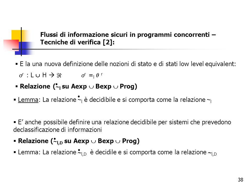 38 Flussi di informazione sicuri in programmi concorrenti – Tecniche di verifica [2]:  E la una nuova definizione delle nozioni di stato e di stati low level equivalent:  r : L  H    r = l  r  Relazione (  l su Aexp  Bexp  Prog)   Lemma: La relazione  l è decidibile e si comporta come la relazione  l  E' anche possibile definire una relazione decidibile per sistemi che prevedono declassificazione di informazioni  Relazione (  l,D su Aexp  Bexp  Prog)  Lemma: La relazione  l,D è decidile e si comporta come la relazione  l,D   