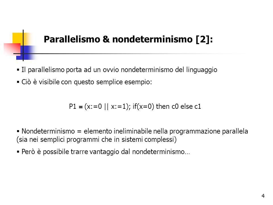 4 Parallelismo & nondeterminismo [2]:  Il parallelismo porta ad un ovvio nondeterminismo del linguaggio  Ciò è visibile con questo semplice esempio: P1  (x:=0 || x:=1); if(x=0) then c0 else c1  Nondeterminismo = elemento ineliminabile nella programmazione parallela (sia nei semplici programmi che in sistemi complessi)  Però è possibile trarre vantaggio dal nondeterminismo…