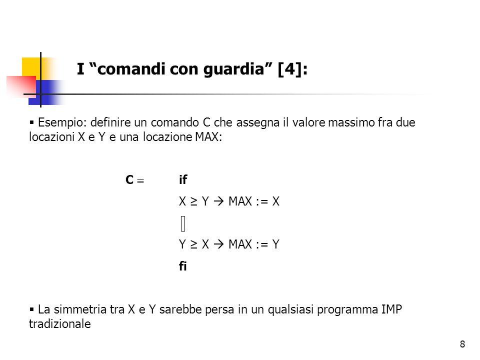 8 I comandi con guardia [4]:  Esempio: definire un comando C che assegna il valore massimo fra due locazioni X e Y e una locazione MAX: C  if X ≥ Y  MAX := X Y ≥ X  MAX := Y fi  La simmetria tra X e Y sarebbe persa in un qualsiasi programma IMP tradizionale