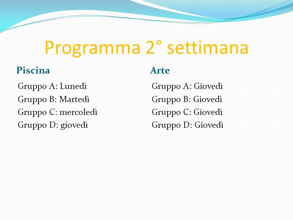 Programma 2° settimana Piscina Arte Gruppo A: Lunedì Gruppo B: Martedì Gruppo C: mercoledì Gruppo D: giovedì Gruppo A: Giovedì Gruppo B: Giovedì Grupp