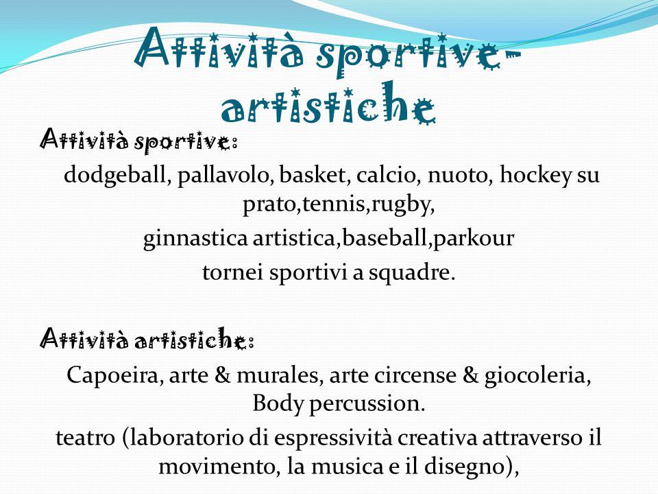 Attività sportive- artistiche Attività sportive: dodgeball, pallavolo, basket, calcio, nuoto, hockey su prato,tennis,rugby, ginnastica artistica,baseball,parkour tornei sportivi a squadre.