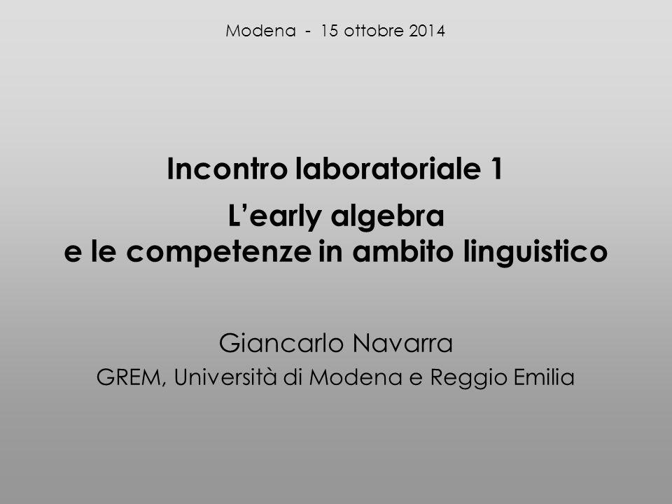 Incontro laboratoriale 1 L'early algebra e le competenze in ambito linguistico Giancarlo Navarra GREM, Università di Modena e Reggio Emilia Modena - 15 ottobre 2014