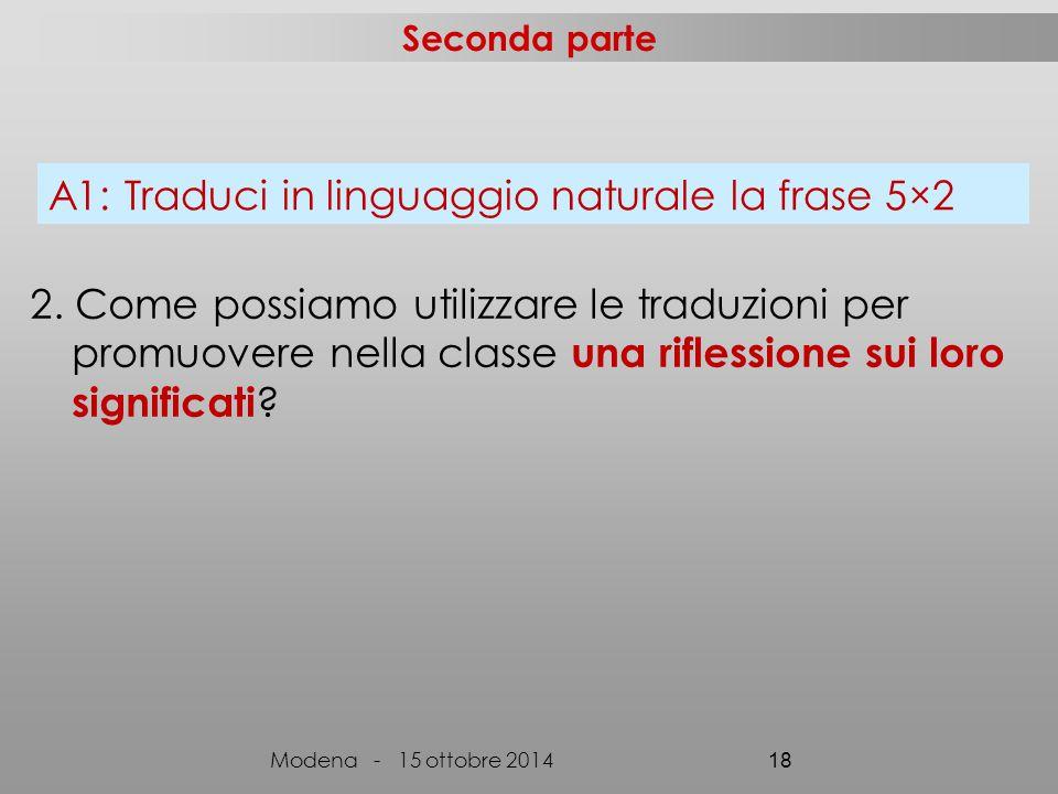 Seconda parte Modena - 15 ottobre 2014 18 A1: Traduci in linguaggio naturale la frase 5×2 2.