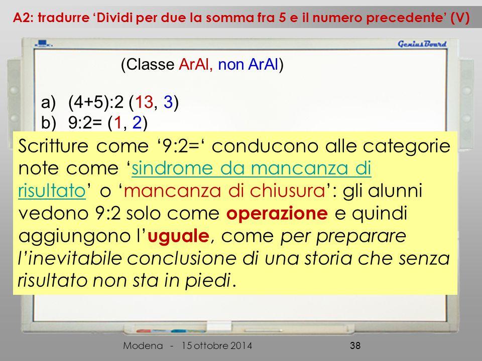 a)(4+5):2 (13, 3) b)9:2= (1, 2) A2: tradurre 'Dividi per due la somma fra 5 e il numero precedente' (V) Modena - 15 ottobre 2014 38 (Classe ArAl, non ArAl) Scritture come '9:2=' conducono alle categorie note come 'sindrome da mancanza di risultato' o 'mancanza di chiusura': gli alunni vedono 9:2 solo come operazione e quindi aggiungono l' uguale, come per preparare l'inevitabile conclusione di una storia che senza risultato non sta in piedi.sindrome da mancanza di risultato