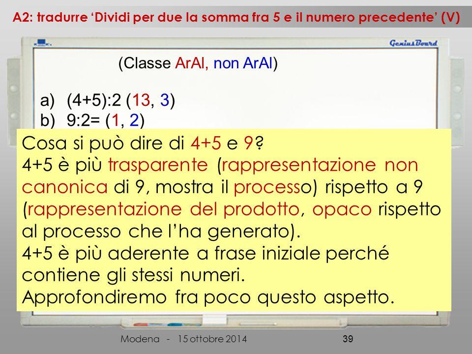 a)(4+5):2 (13, 3) b)9:2= (1, 2) A2: tradurre 'Dividi per due la somma fra 5 e il numero precedente' (V) Modena - 15 ottobre 2014 39 (Classe ArAl, non ArAl) Cosa si può dire di 4+5 e 9.