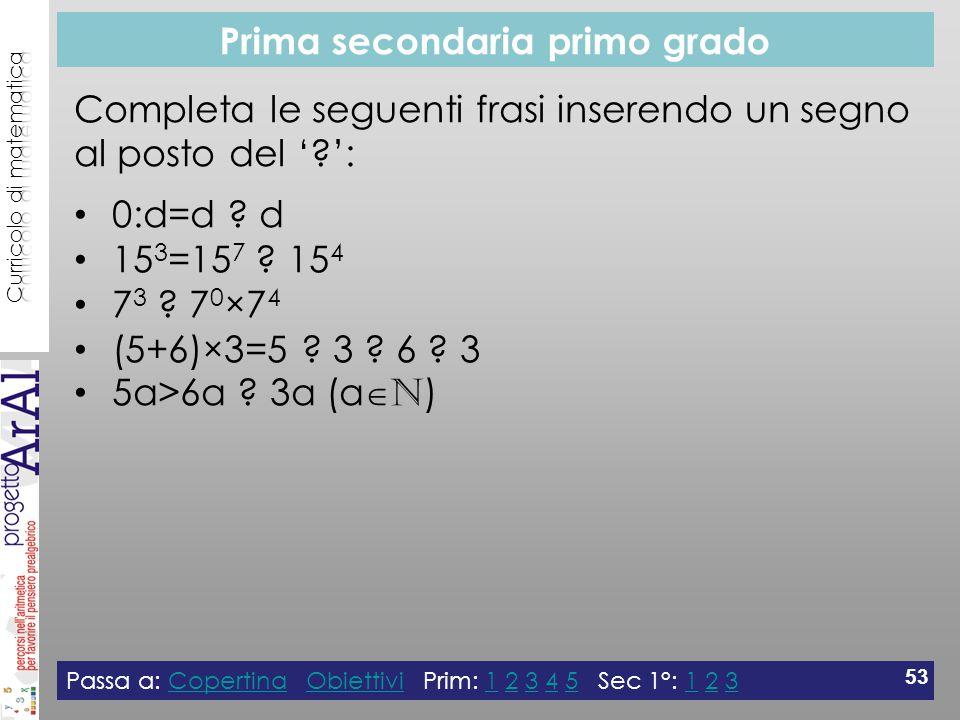 Prima secondaria primo grado Passa a: Copertina Obiettivi Prim: 1 2 3 4 5 Sec 1°: 1 2 3CopertinaObiettivi12345123 53 Completa le seguenti frasi inserendo un segno al posto del ' ': 0:d=d .