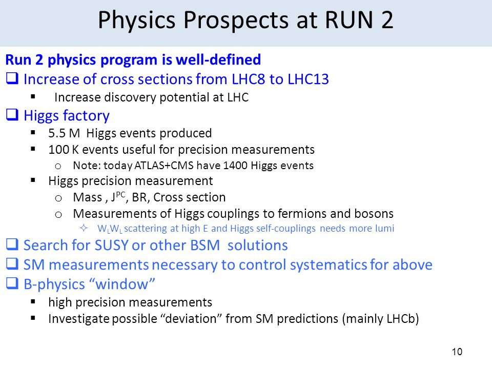 10 Run 2 physics program is well-defined  Increase of cross sections from LHC8 to LHC13  Increase discovery potential at LHC  Higgs factory  5.5 M Higgs events produced  100 K events useful for precision measurements o Note: today ATLAS+CMS have 1400 Higgs events  Higgs precision measurement o Mass, J PC, BR, Cross section o Measurements of Higgs couplings to fermions and bosons  W L W L scattering at high E and Higgs self-couplings needs more lumi  Search for SUSY or other BSM solutions  SM measurements necessary to control systematics for above  B-physics window  high precision measurements  Investigate possible deviation from SM predictions (mainly LHCb) Physics Prospects at RUN 2