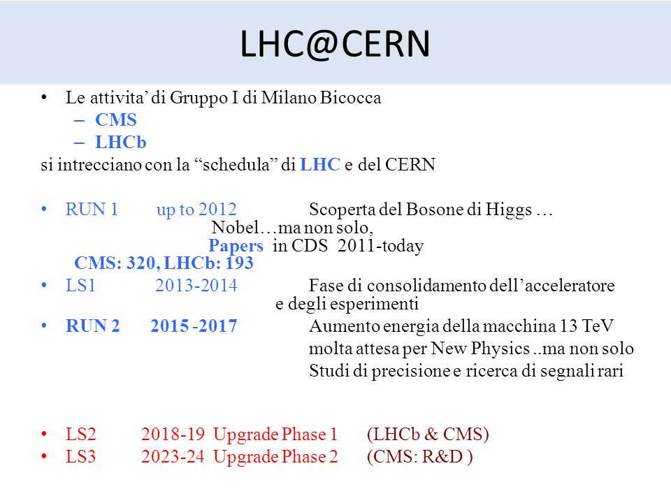 """LHC@CERN Le attivita' di Gruppo I di Milano Bicocca – CMS – LHCb si intrecciano con la """"schedula"""" di LHC e del CERN RUN 1 up to 2012 Scoperta del Boso"""