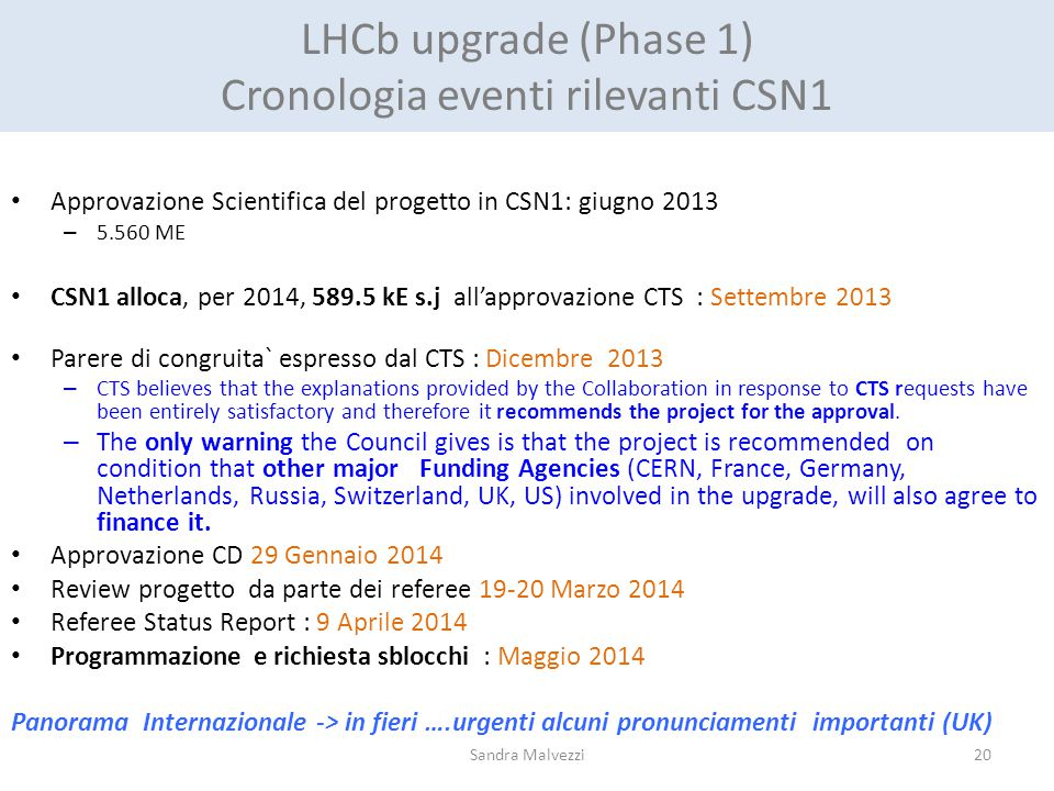 LHCb upgrade (Phase 1) Cronologia eventi rilevanti CSN1 Approvazione Scientifica del progetto in CSN1: giugno 2013 – 5.560 ME CSN1 alloca, per 2014, 589.5 kE s.j all'approvazione CTS : Settembre 2013 Parere di congruita` espresso dal CTS : Dicembre 2013 – CTS believes that the explanations provided by the Collaboration in response to CTS requests have been entirely satisfactory and therefore it recommends the project for the approval.