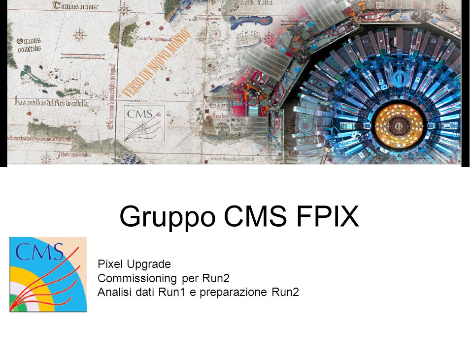 Gruppo CMS FPIX Pixel Upgrade Commissioning per Run2 Analisi dati Run1 e preparazione Run2