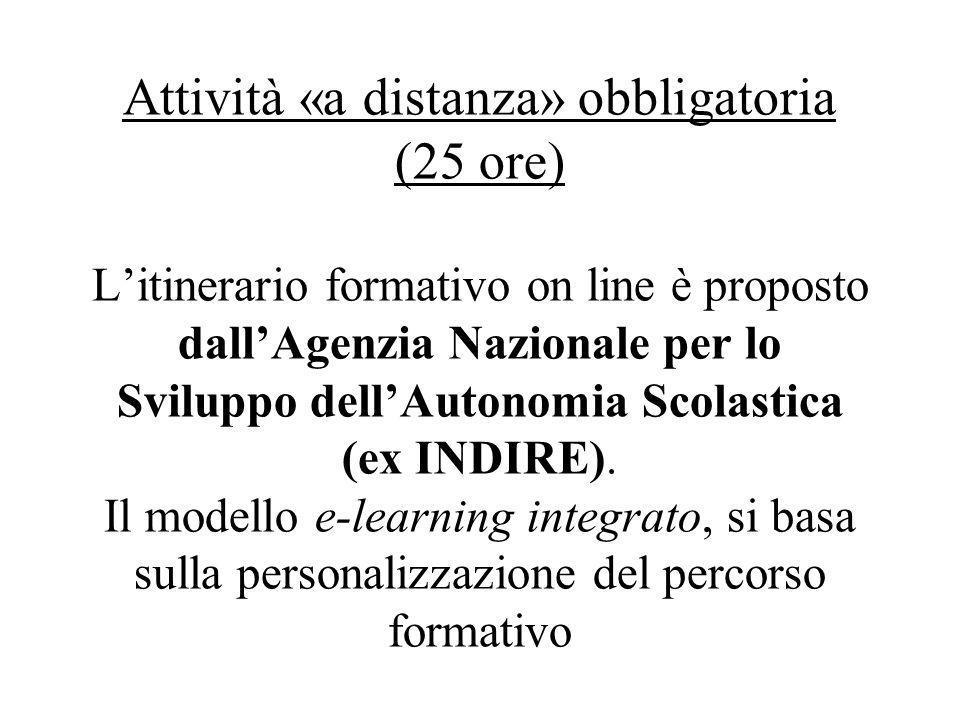 Attività «a distanza» obbligatoria (25 ore) L'itinerario formativo on line è proposto dall'Agenzia Nazionale per lo Sviluppo dell'Autonomia Scolastica (ex INDIRE).