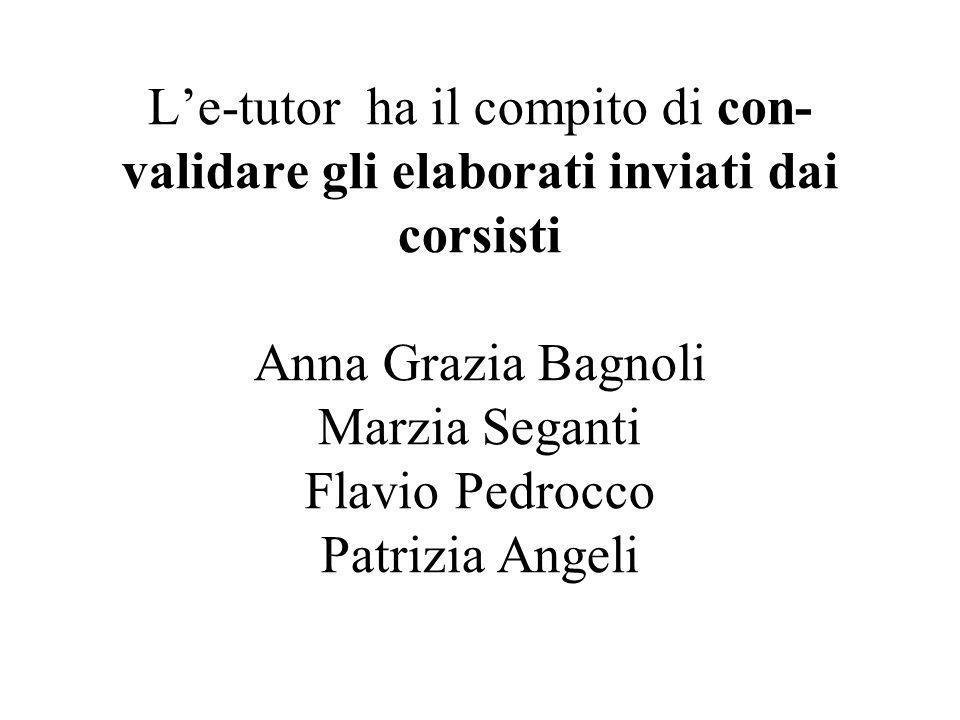 L'e-tutor ha il compito di con- validare gli elaborati inviati dai corsisti Anna Grazia Bagnoli Marzia Seganti Flavio Pedrocco Patrizia Angeli