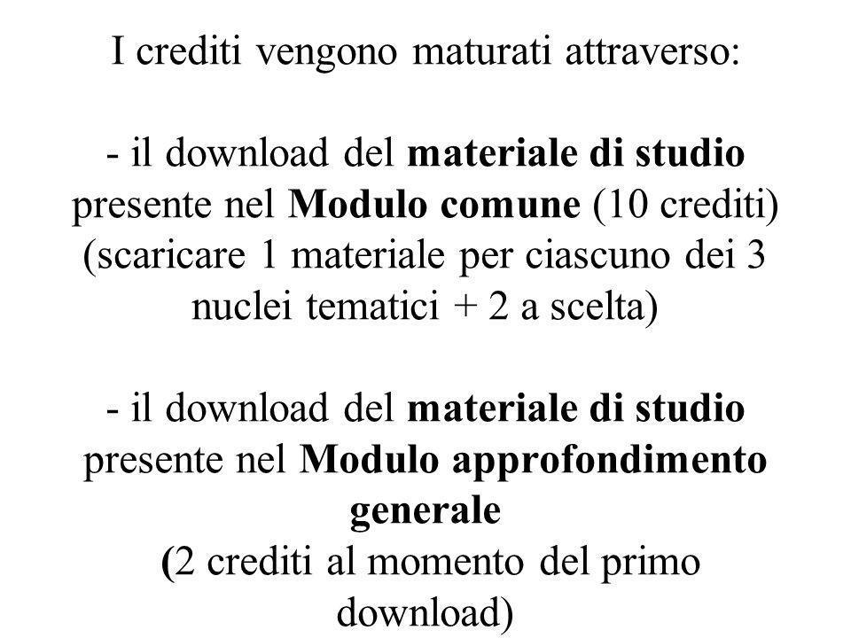 I crediti vengono maturati attraverso: - il download del materiale di studio presente nel Modulo comune (10 crediti) (scaricare 1 materiale per ciascu
