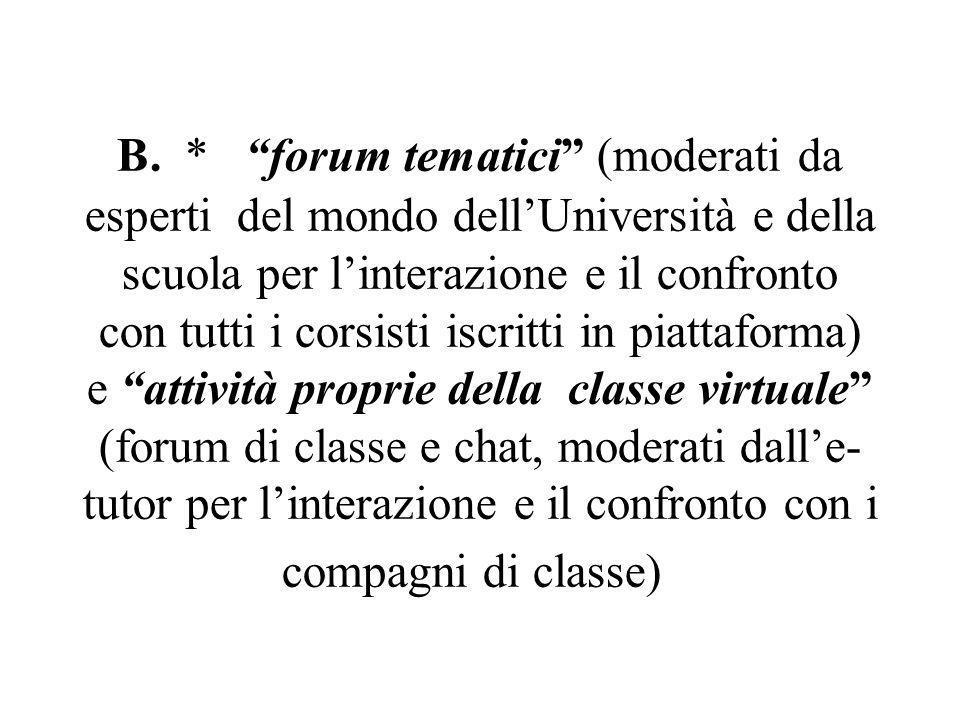 """B. * """"forum tematici"""" (moderati da esperti del mondo dell'Università e della scuola per l'interazione e il confronto con tutti i corsisti iscritti in"""